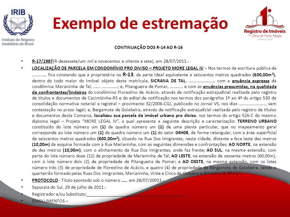 Exemplo de estremação CONTINUAÇÃO DOS R-14 AO R-16 R-17/1987(R-dezessete/um mil e novecentos e oitenta e sete), em 28/07/2011.- LOCALIZAÇÃO DE PARCELA EM CONDOMÍNIO PRO DIVISO – PROJETO MORE LEGAL IV – Nos termos da escritura pública de..........., fica constando que a proprietária no R-13, da parte ideal equivalente a seiscentos metros quadrados (600,00m²), dentro do todo maior do imóvel objeto desta matrícula, SICRANA DE TAL,....................., com a anuência expressa da condômina Marianinha de Tal,...................; e, Pitangueira de Pomar,...........