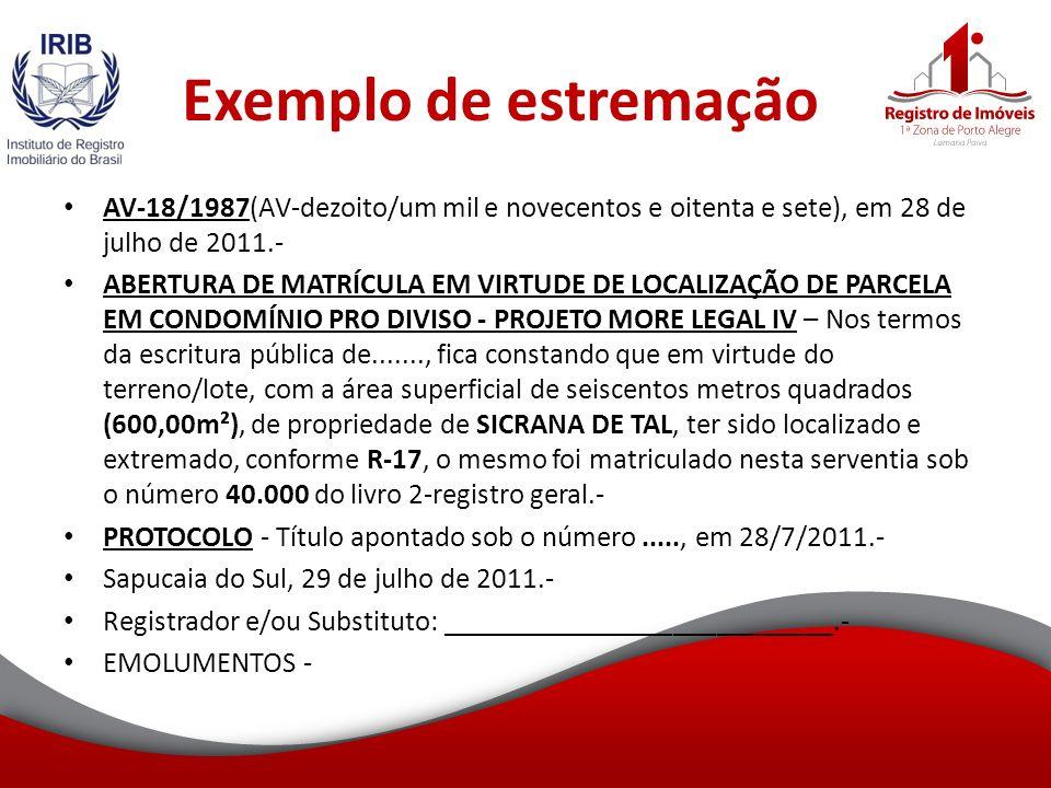 Exemplo de estremação AV-18/1987(AV-dezoito/um mil e novecentos e oitenta e sete), em 28 de julho de 2011.- ABERTURA DE MATRÍCULA EM VIRTUDE DE LOCALIZAÇÃO DE PARCELA EM CONDOMÍNIO PRO DIVISO - PROJETO MORE LEGAL IV – Nos termos da escritura pública de......., fica constando que em virtude do terreno/lote, com a área superficial de seiscentos metros quadrados (600,00m²), de propriedade de SICRANA DE TAL, ter sido localizado e extremado, conforme R-17, o mesmo foi matriculado nesta serventia sob o número 40.000 do livro 2-registro geral.- PROTOCOLO - Título apontado sob o número....., em 28/7/2011.- Sapucaia do Sul, 29 de julho de 2011.- Registrador e/ou Substituto: ___________________________.- EMOLUMENTOS -