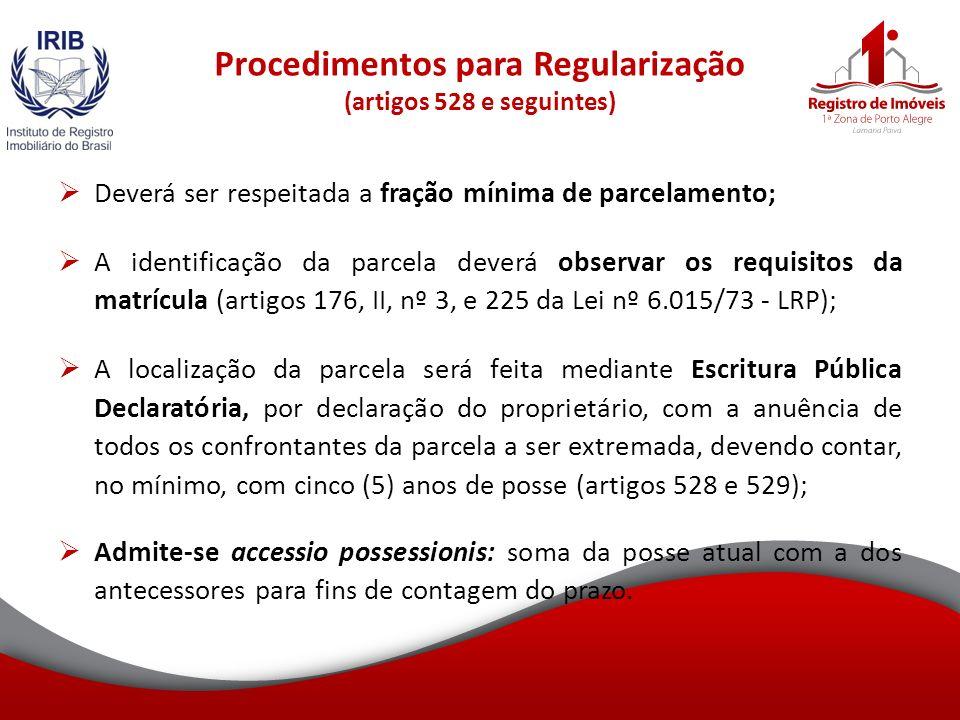 Procedimentos para Regularização (artigos 528 e seguintes) Deverá ser respeitada a fração mínima de parcelamento; A identificação da parcela deverá observar os requisitos da matrícula (artigos 176, II, nº 3, e 225 da Lei nº 6.015/73 - LRP); A localização da parcela será feita mediante Escritura Pública Declaratória, por declaração do proprietário, com a anuência de todos os confrontantes da parcela a ser extremada, devendo contar, no mínimo, com cinco (5) anos de posse (artigos 528 e 529); Admite-se accessio possessionis: soma da posse atual com a dos antecessores para fins de contagem do prazo.