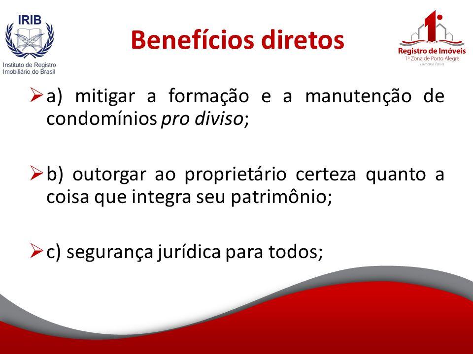 Benefícios diretos a) mitigar a formação e a manutenção de condomínios pro diviso; b) outorgar ao proprietário certeza quanto a coisa que integra seu patrimônio; c) segurança jurídica para todos;