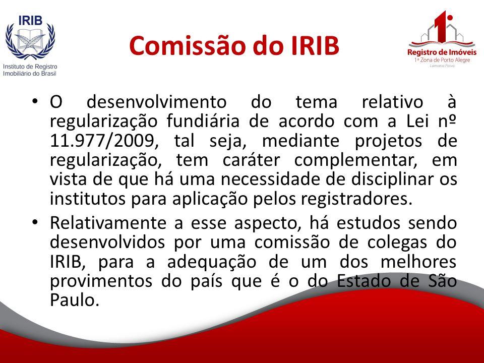 Comissão do IRIB O desenvolvimento do tema relativo à regularização fundiária de acordo com a Lei nº 11.977/2009, tal seja, mediante projetos de regularização, tem caráter complementar, em vista de que há uma necessidade de disciplinar os institutos para aplicação pelos registradores.