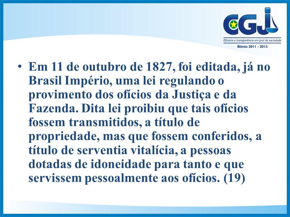 Em 11 de outubro de 1827, foi editada, já no Brasil Império, uma lei regulando o provimento dos ofícios da Justiça e da Fazenda.