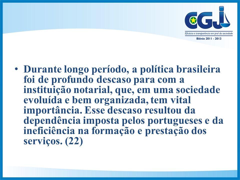 Durante longo período, a política brasileira foi de profundo descaso para com a instituição notarial, que, em uma sociedade evoluída e bem organizada, tem vital importância.