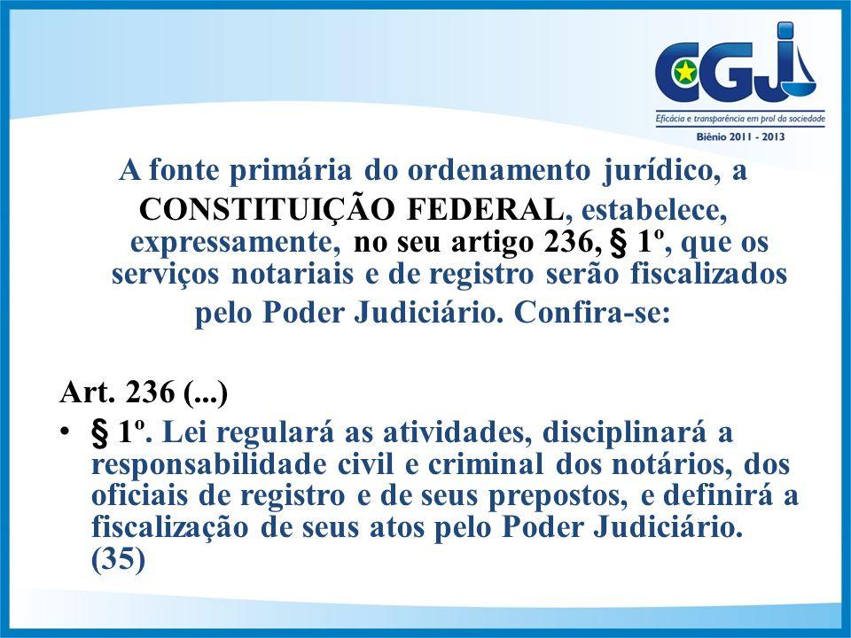 A fonte primária do ordenamento jurídico, a CONSTITUIÇÃO FEDERAL, estabelece, expressamente, no seu artigo 236, § 1º, que os serviços notariais e de registro serão fiscalizados pelo Poder Judiciário.