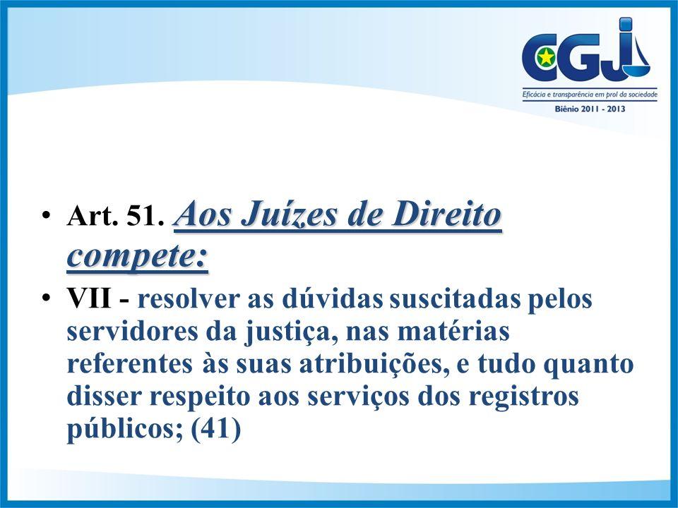 Aos Juízes de Direito compete:Art.51.