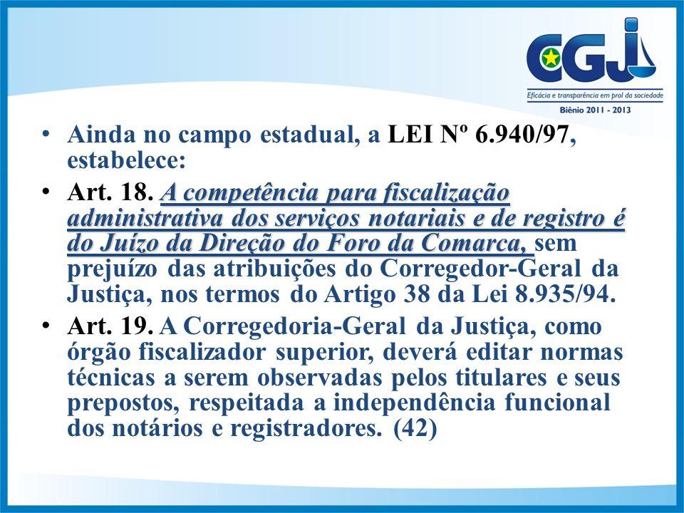 Ainda no campo estadual, a LEI Nº 6.940/97, estabelece: A competência para fiscalização administrativa dos serviços notariais e de registro é do Juízo da Direção do Foro da Comarca,Art.