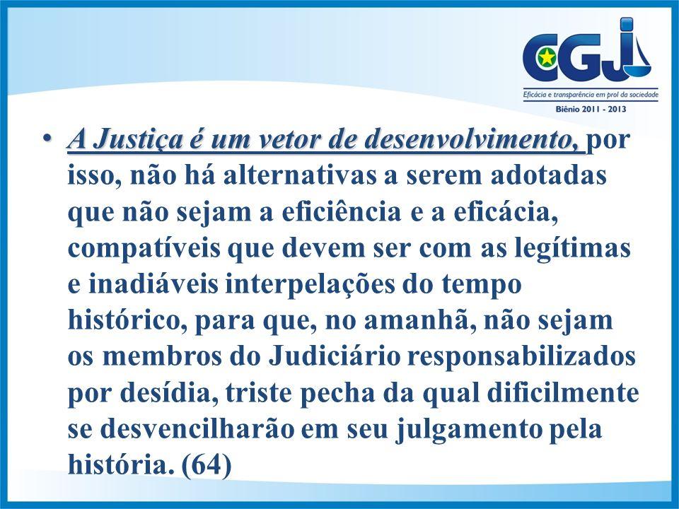 A Justiça é um vetor de desenvolvimento,A Justiça é um vetor de desenvolvimento, por isso, não há alternativas a serem adotadas que não sejam a eficiência e a eficácia, compatíveis que devem ser com as legítimas e inadiáveis interpelações do tempo histórico, para que, no amanhã, não sejam os membros do Judiciário responsabilizados por desídia, triste pecha da qual dificilmente se desvencilharão em seu julgamento pela história.