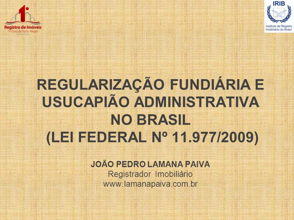 REGULARIZAÇÃO FUNDIÁRIA E USUCAPIÃO ADMINISTRATIVA NO BRASIL (LEI FEDERAL Nº 11.977/2009) JOÃO PEDRO LAMANA PAIVA Registrador Imobiliário www.lamanapa