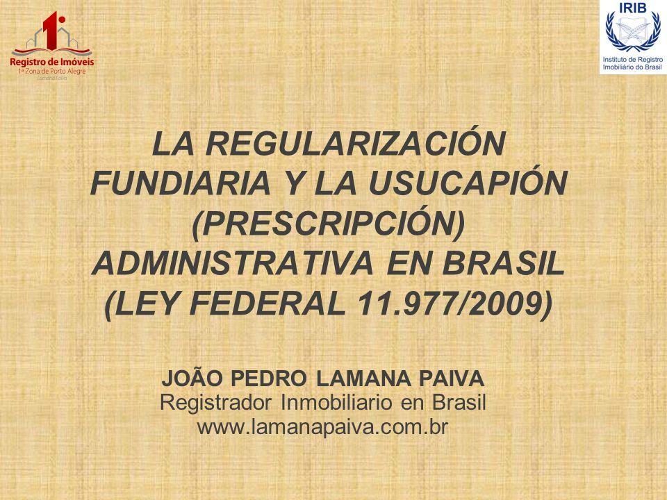 LA REGULARIZACIÓN FUNDIARIA Y LA USUCAPIÓN (PRESCRIPCIÓN) ADMINISTRATIVA EN BRASIL (LEY FEDERAL 11.977/2009) JOÃO PEDRO LAMANA PAIVA Registrador Inmob