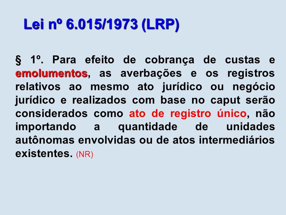 Lei nº 6.015/1973 (LRP) emolumentos § 1º. Para efeito de cobrança de custas e emolumentos, as averbações e os registros relativos ao mesmo ato jurídic