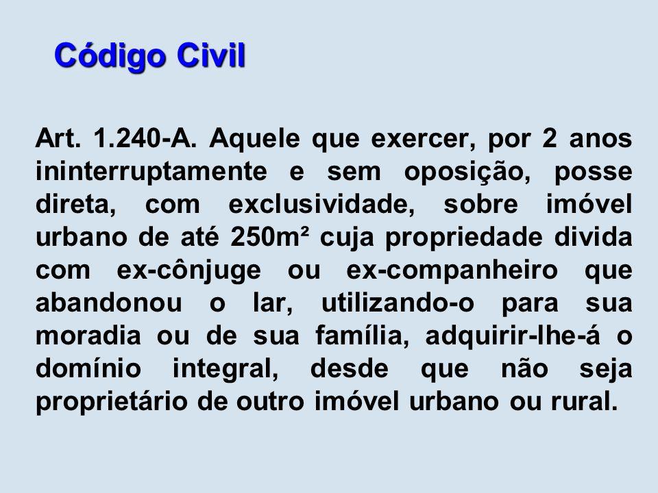 Código Civil Art. 1.240-A. Aquele que exercer, por 2 anos ininterruptamente e sem oposição, posse direta, com exclusividade, sobre imóvel urbano de at