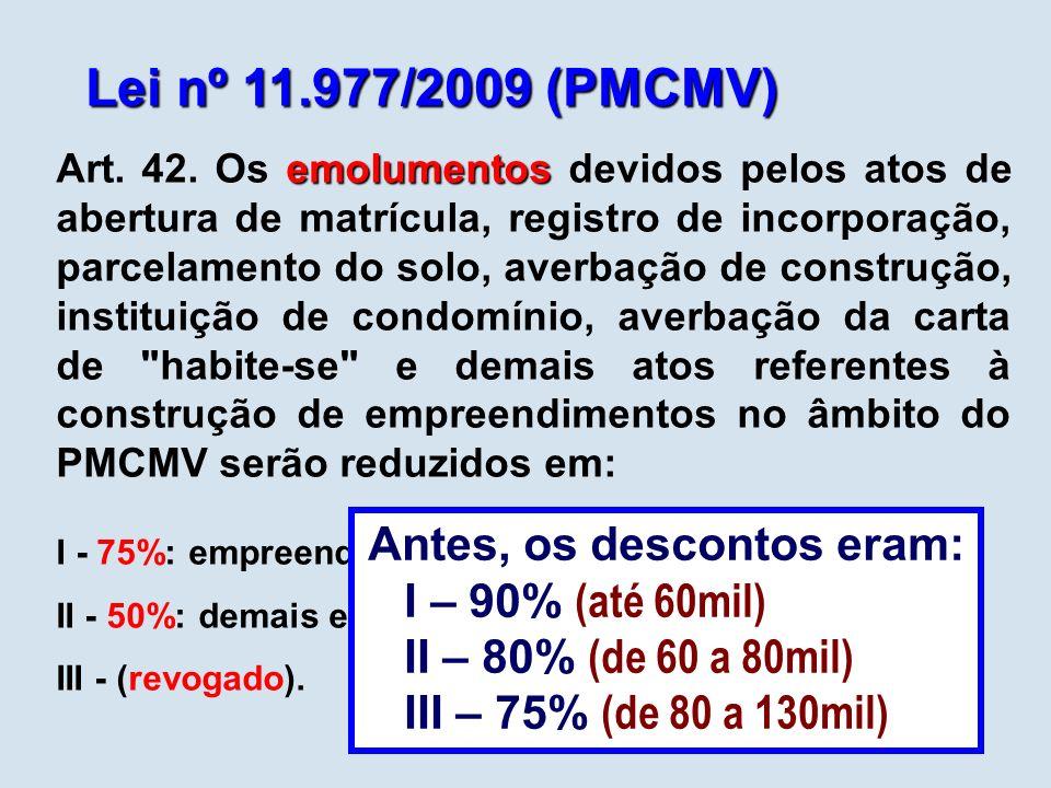 Lei nº 11.977/2009 (PMCMV) emolumentos Art. 42. Os emolumentos devidos pelos atos de abertura de matrícula, registro de incorporação, parcelamento do