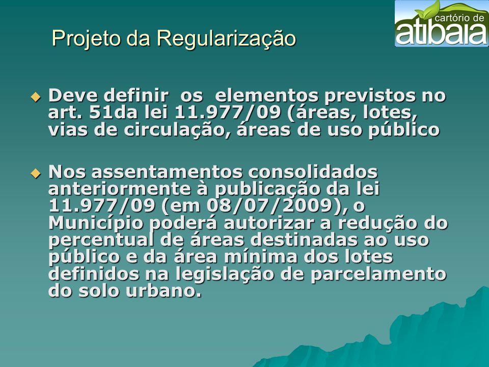 Projeto da Regularização Projeto da Regularização Deve definir os elementos previstos no art. 51da lei 11.977/09 (áreas, lotes, vias de circulação, ár