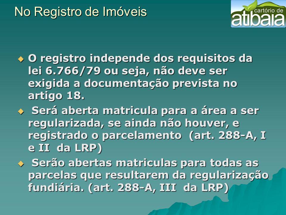No Registro de Imóveis No Registro de Imóveis O registro independe dos requisitos da lei 6.766/79 ou seja, não deve ser exigida a documentação previst
