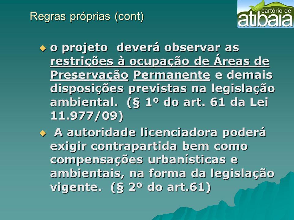 Regras próprias (cont) Regras próprias (cont) o projeto deverá observar as restrições à ocupação de Áreas de Preservação Permanente e demais disposiçõ