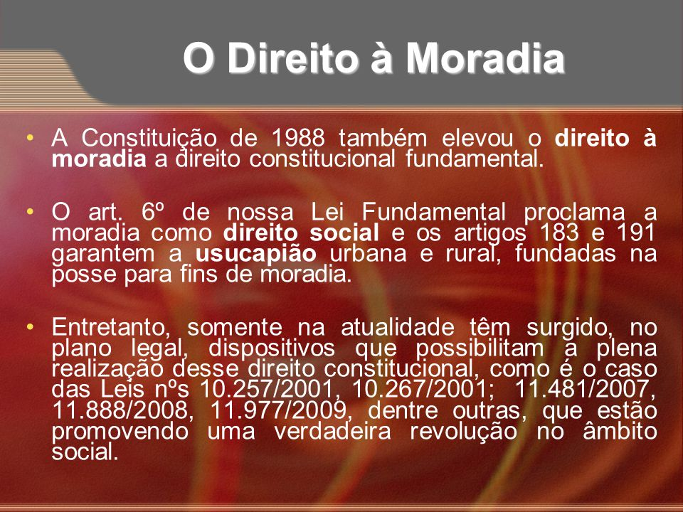 O Direito à Moradia A Constituição de 1988 também elevou o direito à moradia a direito constitucional fundamental. O art. 6º de nossa Lei Fundamental