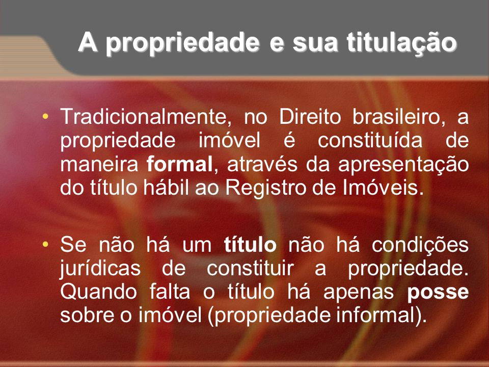 A propriedade e sua titulação Tradicionalmente, no Direito brasileiro, a propriedade imóvel é constituída de maneira formal, através da apresentação d