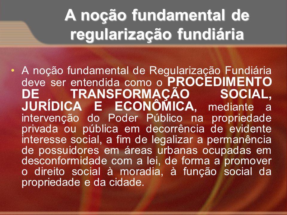 A noção fundamental de regularização fundiária A noção fundamental de Regularização Fundiária deve ser entendida como o PROCEDIMENTO DE TRANSFORMAÇÃO