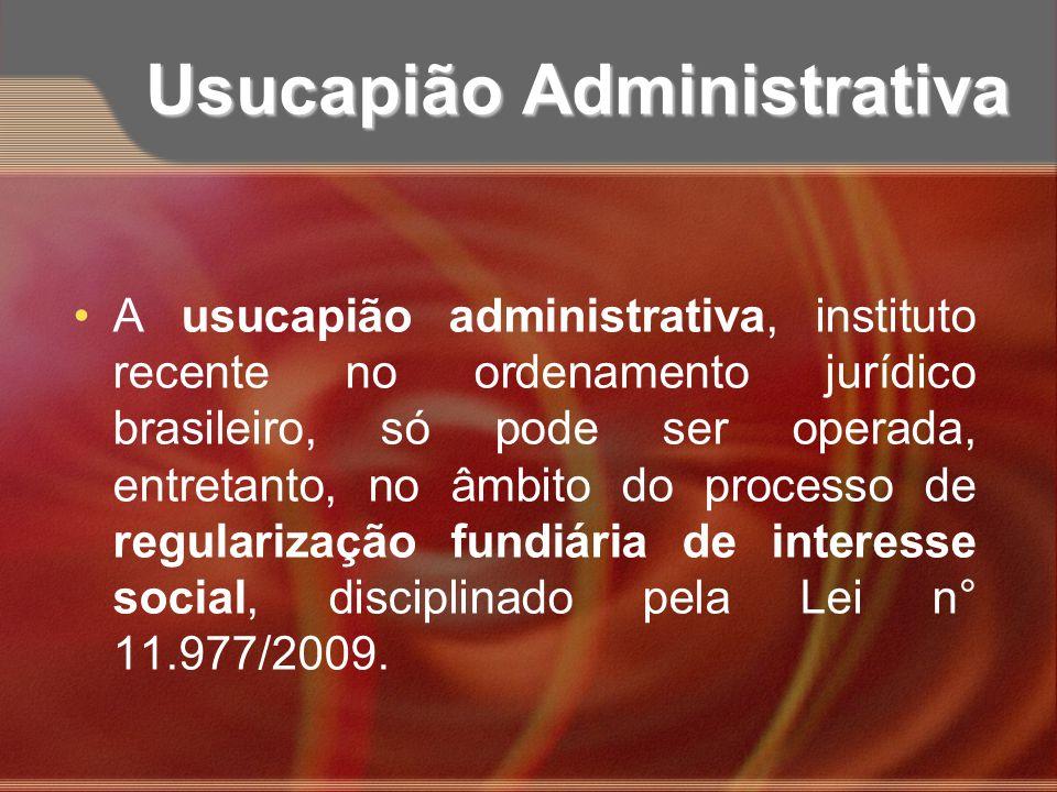 Usucapião Administrativa A usucapião administrativa, instituto recente no ordenamento jurídico brasileiro, só pode ser operada, entretanto, no âmbito
