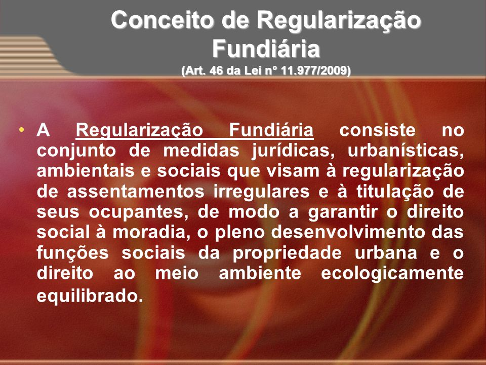 Conceito de Regularização Fundiária (Art. 46 da Lei n° 11.977/2009) A Regularização Fundiária consiste no conjunto de medidas jurídicas, urbanísticas,
