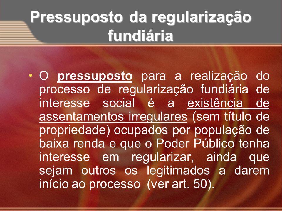 Pressuposto da regularização fundiária O pressuposto para a realização do processo de regularização fundiária de interesse social é a existência de as