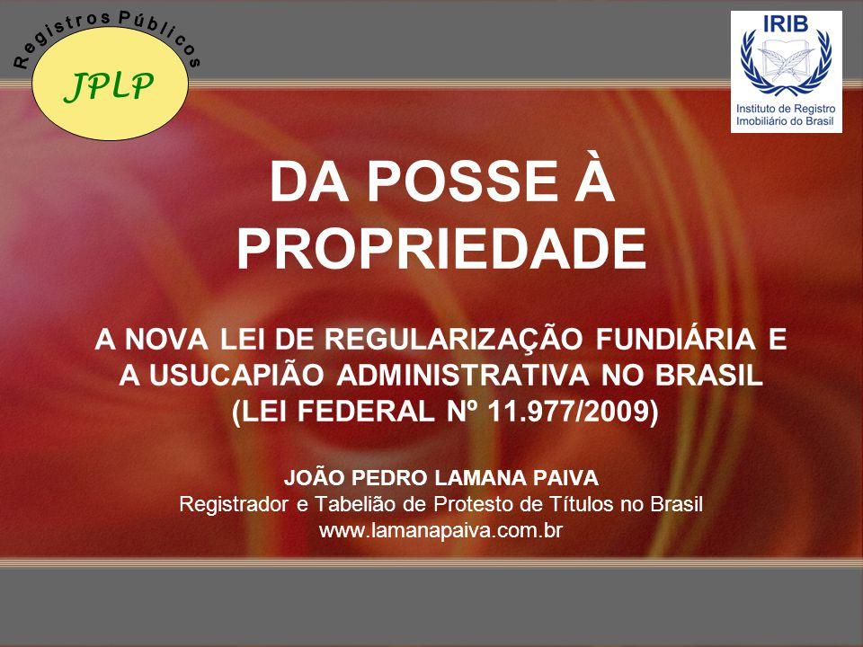 DA POSSE À PROPRIEDADE A NOVA LEI DE REGULARIZAÇÃO FUNDIÁRIA E A USUCAPIÃO ADMINISTRATIVA NO BRASIL (LEI FEDERAL Nº 11.977/2009) JOÃO PEDRO LAMANA PAI