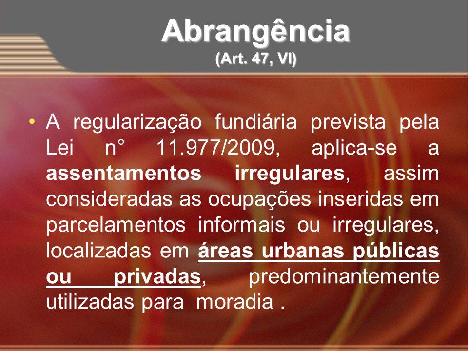 Abrangência (Art. 47, VI) A regularização fundiária prevista pela Lei n° 11.977/2009, aplica-se a assentamentos irregulares, assim consideradas as ocu