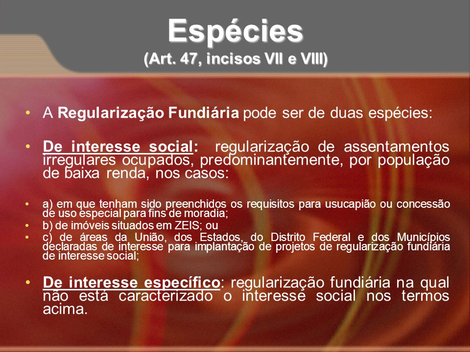 Espécies (Art. 47, incisos VII e VIII) A Regularização Fundiária pode ser de duas espécies: De interesse social: regularização de assentamentos irregu