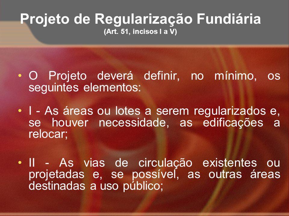 Projeto de Regularização Fundiária (Art. 51, incisos I a V) O Projeto deverá definir, no mínimo, os seguintes elementos: I - As áreas ou lotes a serem
