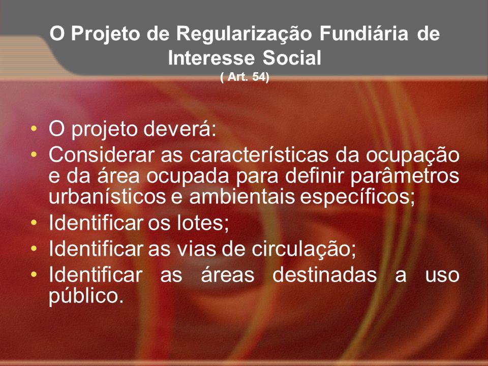 O Projeto de Regularização Fundiária de Interesse Social ( Art. 54) O projeto deverá: Considerar as características da ocupação e da área ocupada para
