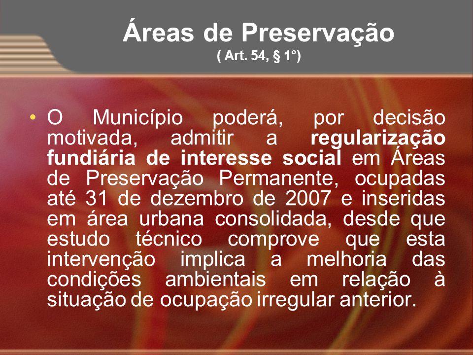 Áreas de Preservação ( Art. 54, § 1°) O Município poderá, por decisão motivada, admitir a regularização fundiária de interesse social em Áreas de Pres