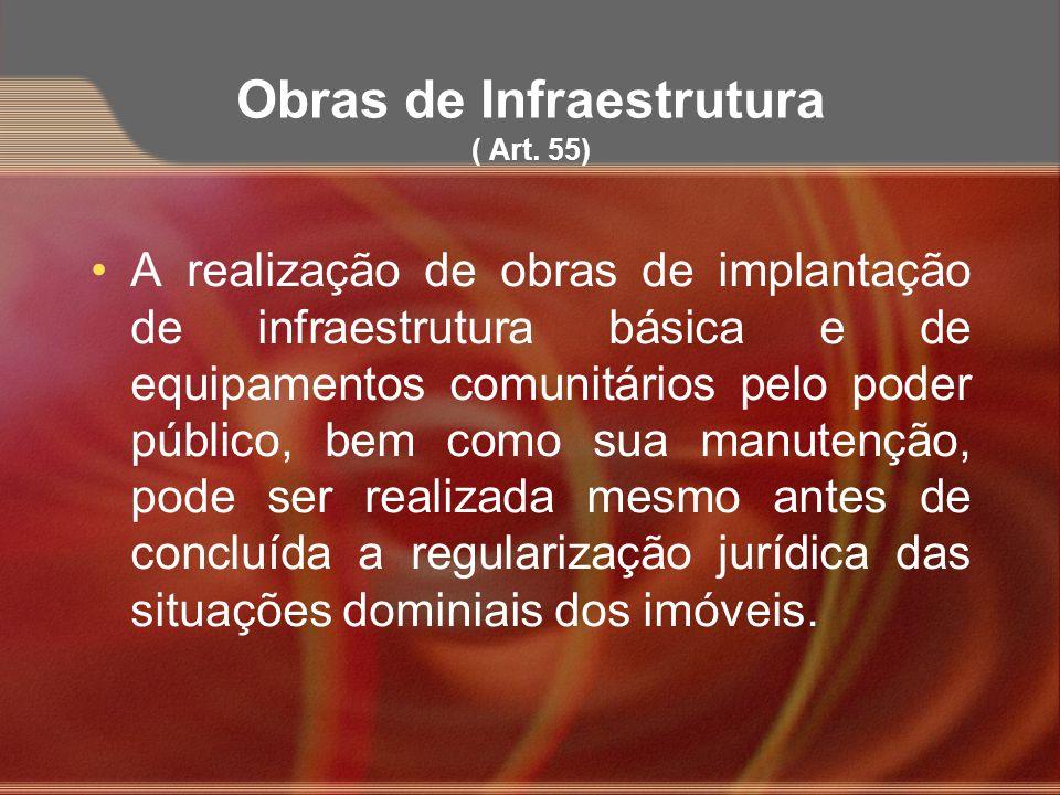 Obras de Infraestrutura ( Art. 55) A realização de obras de implantação de infraestrutura básica e de equipamentos comunitários pelo poder público, be