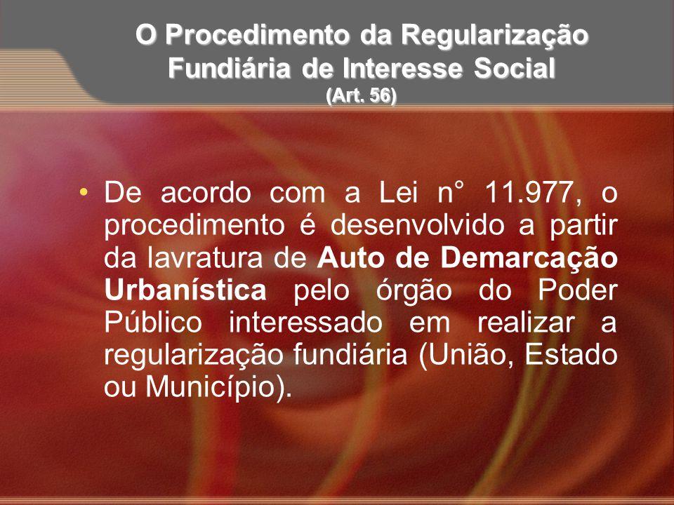 O Procedimento da Regularização Fundiária de Interesse Social (Art. 56) De acordo com a Lei n° 11.977, o procedimento é desenvolvido a partir da lavra