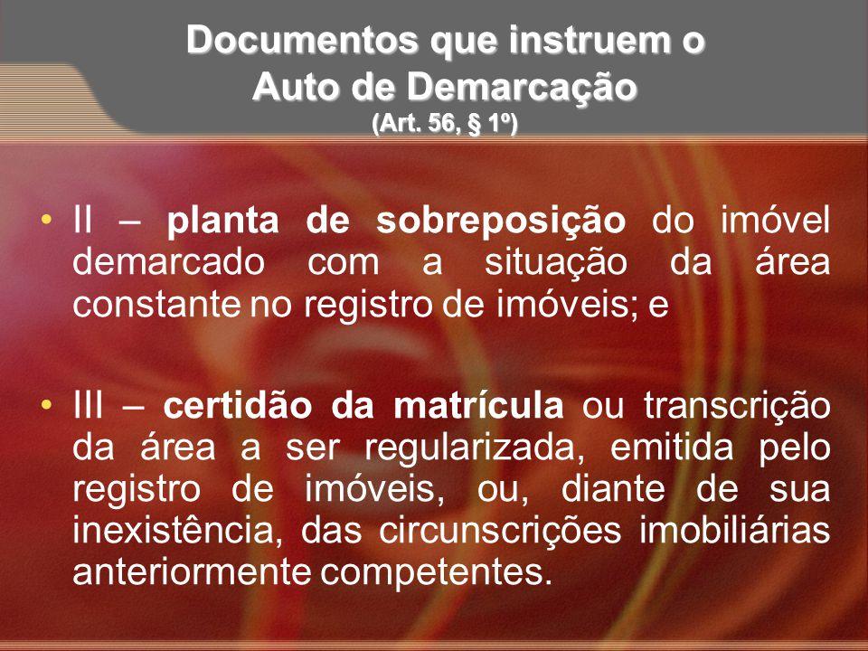 Documentos que instruem o Auto de Demarcação (Art. 56, § 1º) II – planta de sobreposição do imóvel demarcado com a situação da área constante no regis