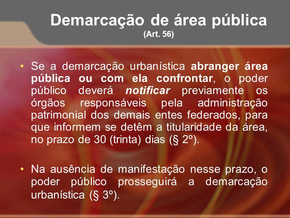 Demarcação de área pública (Art. 56) Se a demarcação urbanística abranger área pública ou com ela confrontar, o poder público deverá notificar previam