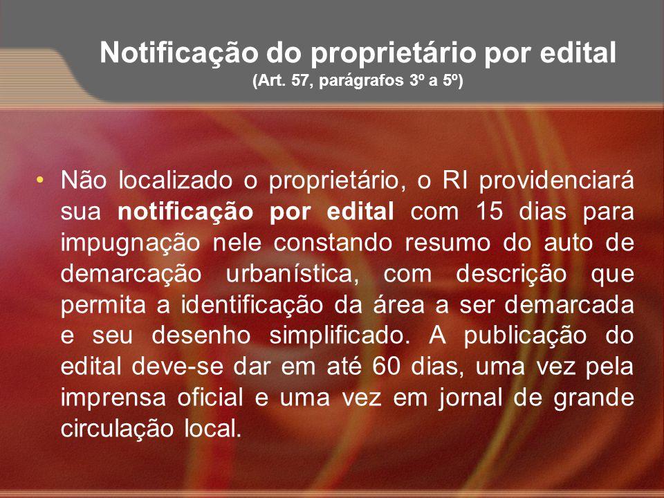 Notificação do proprietário por edital (Art. 57, parágrafos 3º a 5º) Não localizado o proprietário, o RI providenciará sua notificação por edital com
