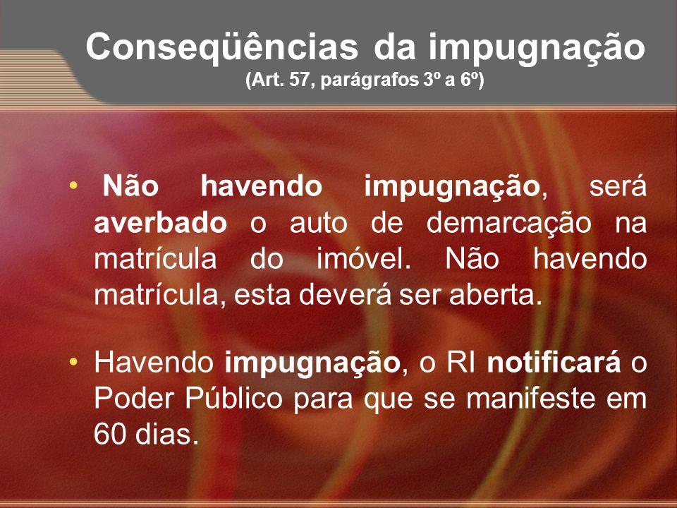 Conseqüências da impugnação (Art. 57, parágrafos 3º a 6º) Não havendo impugnação, será averbado o auto de demarcação na matrícula do imóvel. Não haven