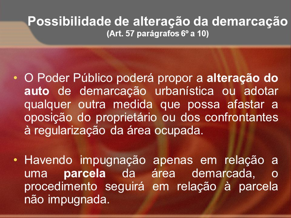 Possibilidade de alteração da demarcação (Art. 57 parágrafos 6º a 10) O Poder Público poderá propor a alteração do auto de demarcação urbanística ou a