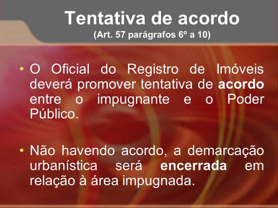 Tentativa de acordo (Art. 57 parágrafos 6º a 10) O Oficial do Registro de Imóveis deverá promover tentativa de acordo entre o impugnante e o Poder Púb