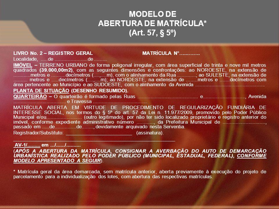MODELO DE ABERTURA DE MATRÍCULA* (Art. 57, § 5º) LIVRO No. 2 – REGISTRO GERALMATRÍCULA N°…...……. Localidade,.....de.......................de.........