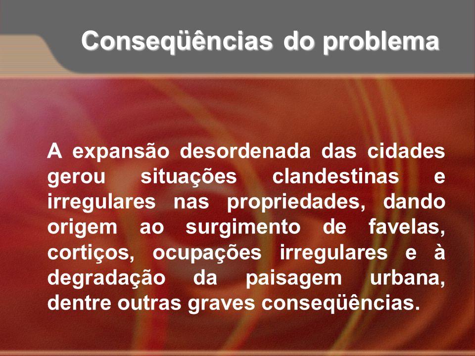 Conseqüências do problema A expansão desordenada das cidades gerou situações clandestinas e irregulares nas propriedades, dando origem ao surgimento d