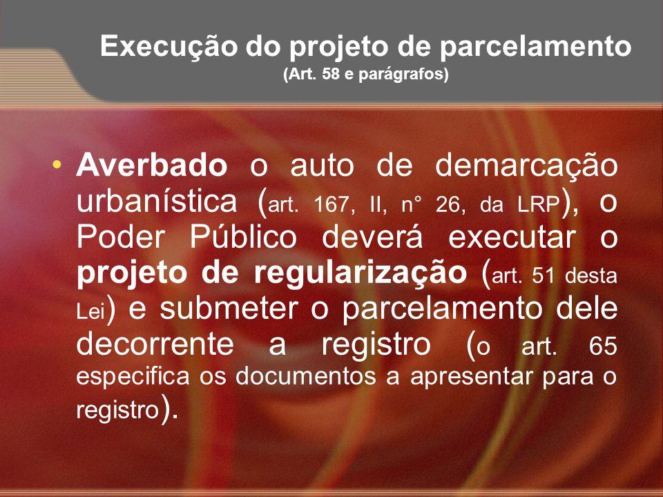 Execução do projeto de parcelamento (Art. 58 e parágrafos) Averbado o auto de demarcação urbanística ( art. 167, II, n° 26, da LRP ), o Poder Público