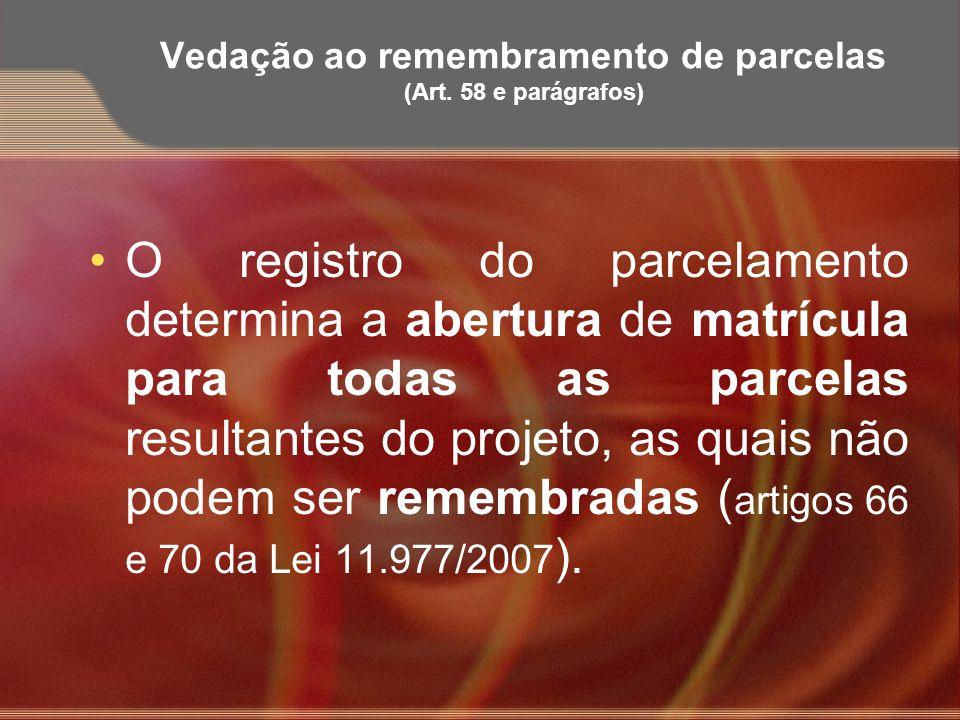 Vedação ao remembramento de parcelas (Art. 58 e parágrafos) O registro do parcelamento determina a abertura de matrícula para todas as parcelas result