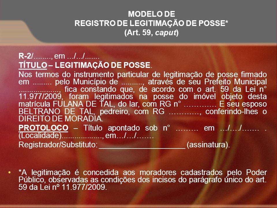 MODELO DE REGISTRO DE LEGITIMAÇÃO DE POSSE* (Art. 59, caput) R-2/........, em.../.../....... TÍTULO – LEGITIMAÇÃO DE POSSE. Nos termos do instrumento