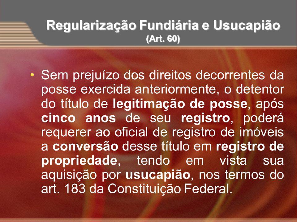 Regularização Fundiária e Usucapião (Art. 60) Sem prejuízo dos direitos decorrentes da posse exercida anteriormente, o detentor do título de legitimaç