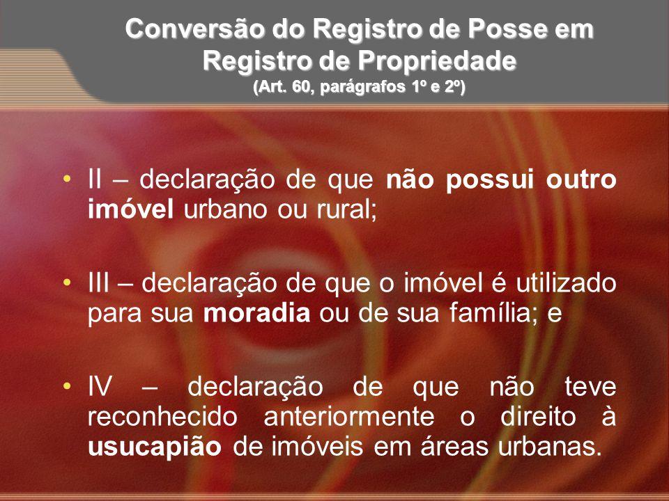 Conversão do Registro de Posse em Registro de Propriedade (Art. 60, parágrafos 1º e 2º) II – declaração de que não possui outro imóvel urbano ou rural