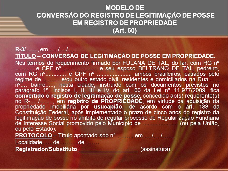 MODELO DE CONVERSÃO DO REGISTRO DE LEGITIMAÇÃO DE POSSE EM REGISTRO DE PROPRIEDADE (Art. 60) R-3/......., em...../..../..... TÍTULO – CONVERSÃO DE LEG