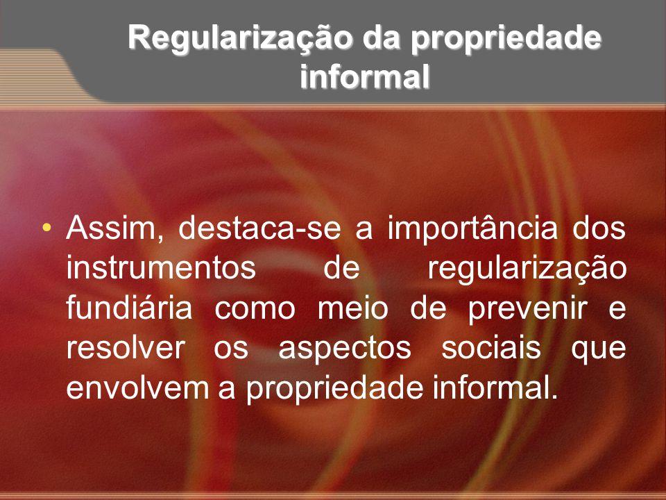 Regularização da propriedade informal Assim, destaca-se a importância dos instrumentos de regularização fundiária como meio de prevenir e resolver os