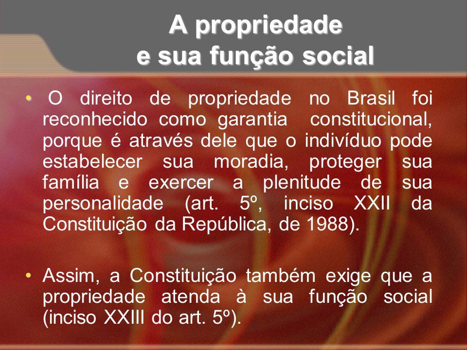 A propriedade e sua função social O direito de propriedade no Brasil foi reconhecido como garantia constitucional, porque é através dele que o indivíd