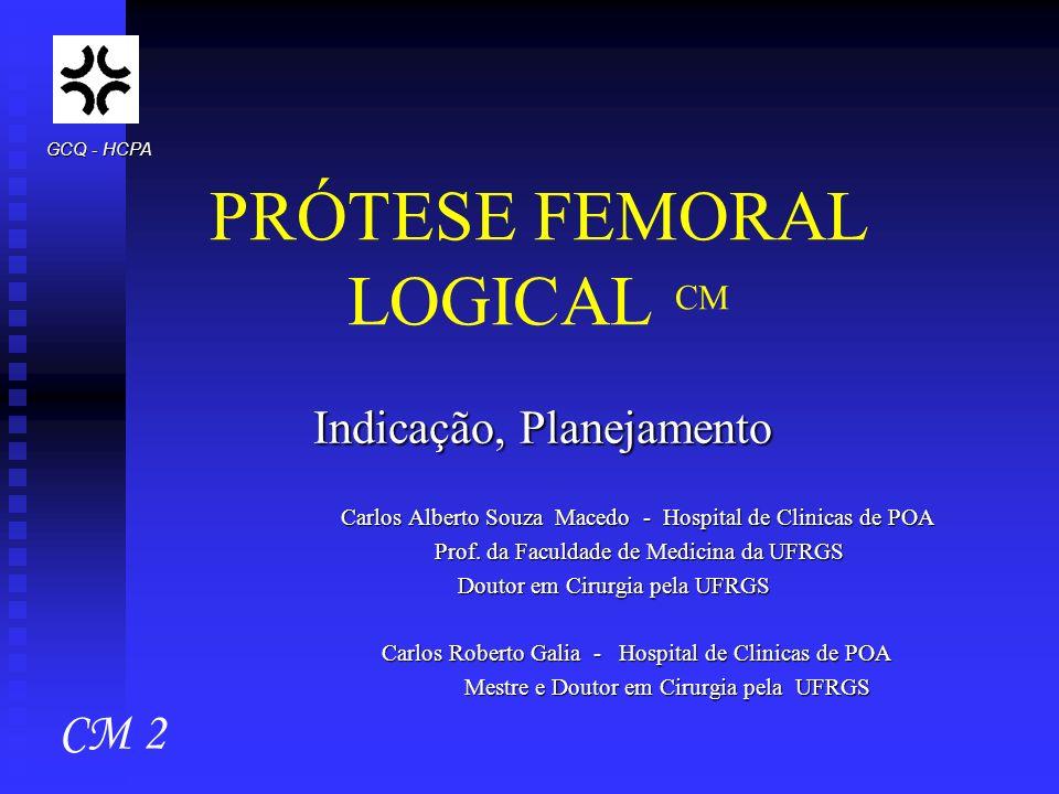 PRÓTESE FEMORAL LOGICAL CM Indicação, Planejamento Carlos Alberto Souza Macedo - Hospital de Clinicas de POA Carlos Alberto Souza Macedo - Hospital de